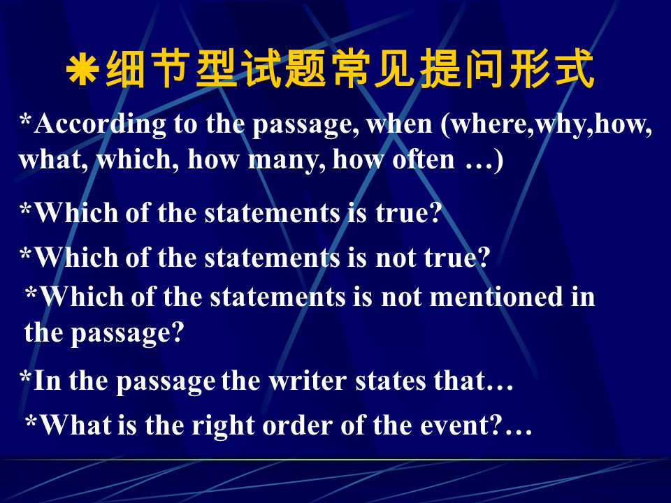  细节型试题常见提问形式 *According to the passage, when (where,why,how, what, which, how many, how often …) *Which of the statements is true.
