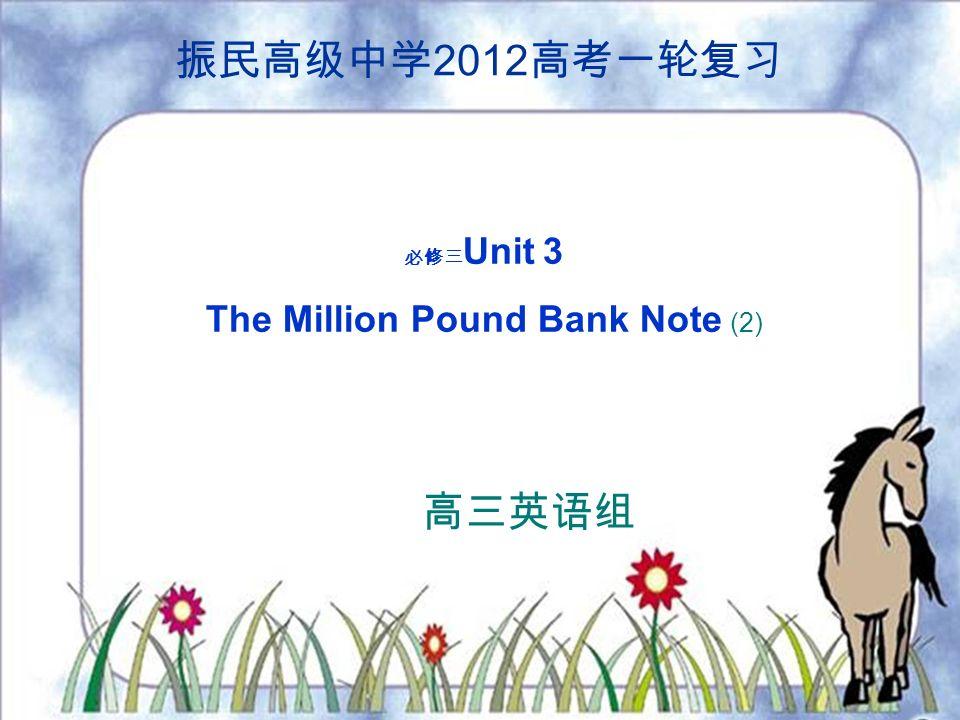 振民高级中学 2012 高考一轮复习 必修三 Unit 3 The Million Pound Bank Note (2) 高三英语组