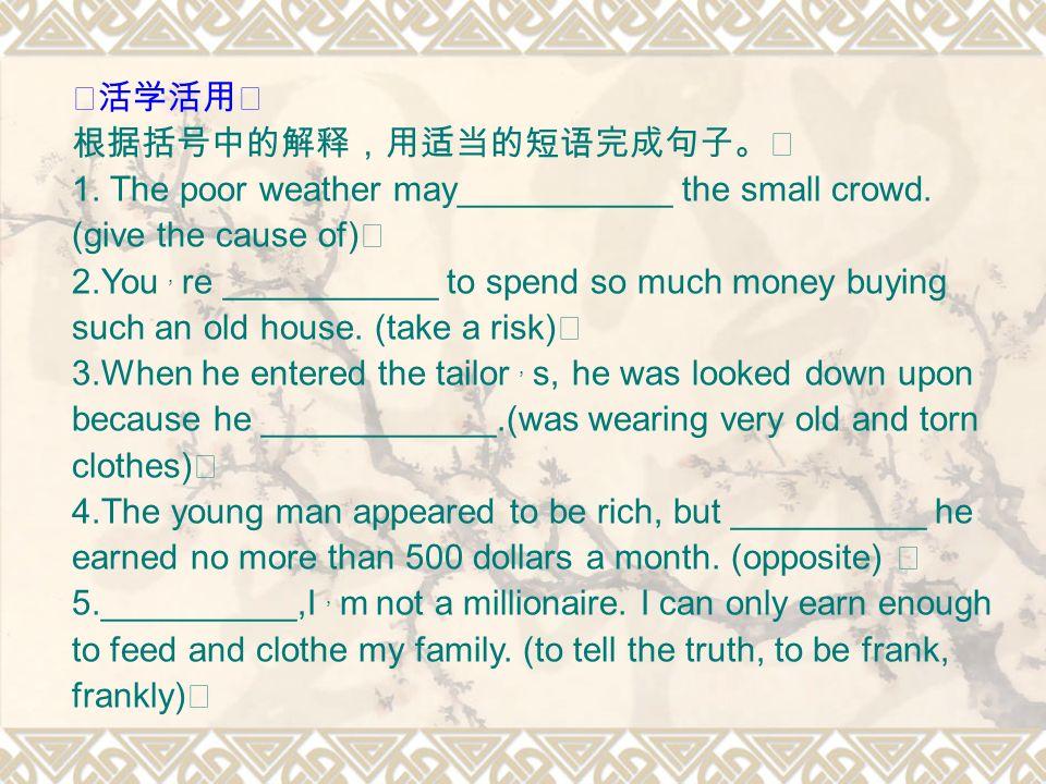 ◆活学活用 根据括号中的解释,用适当的短语完成句子。 1. The poor weather may___________ the small crowd.