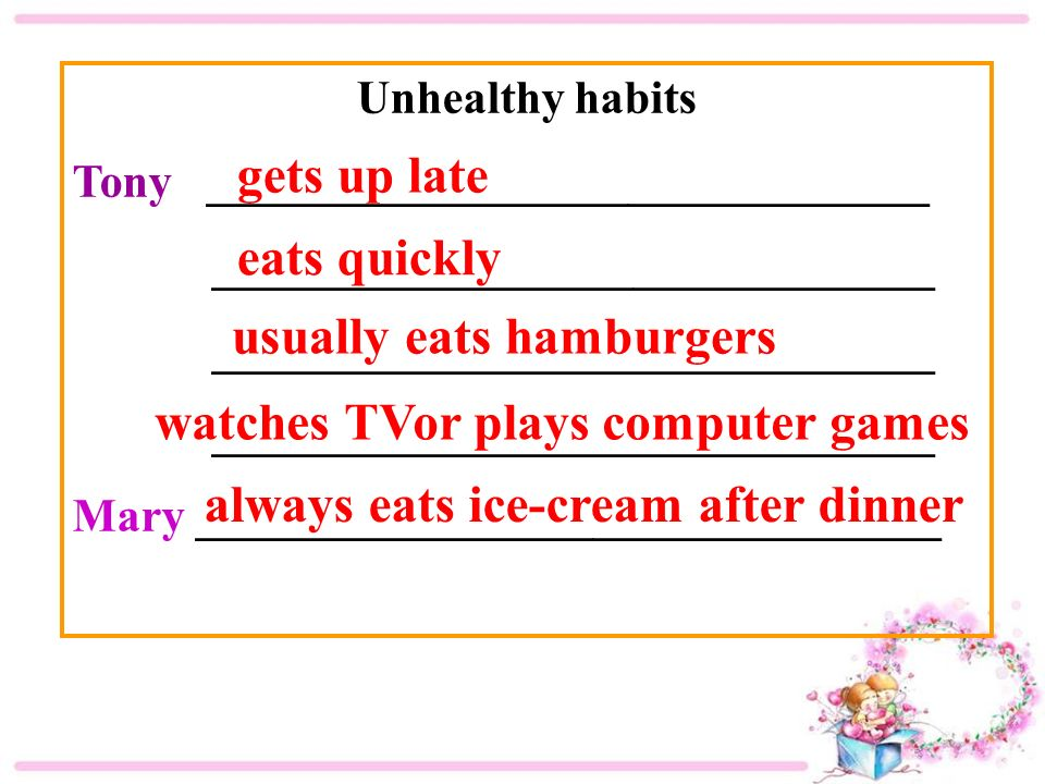Unhealthy habits Tony _______________________________ _______________________________ Mary ________________________________ gets up late eats quickly always eats ice-cream after dinner usually eats hamburgers watches TVor plays computer games