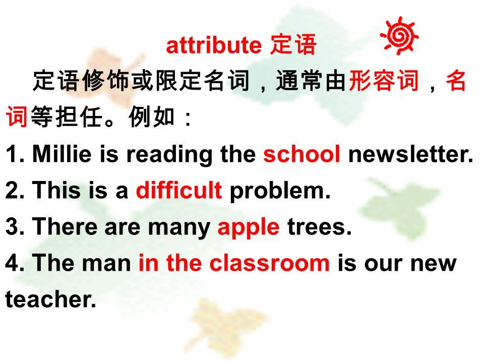 attribute 定语 定语修饰或限定名词,通常由形容词,名 词等担任。例如: 1. Millie is reading the school newsletter.