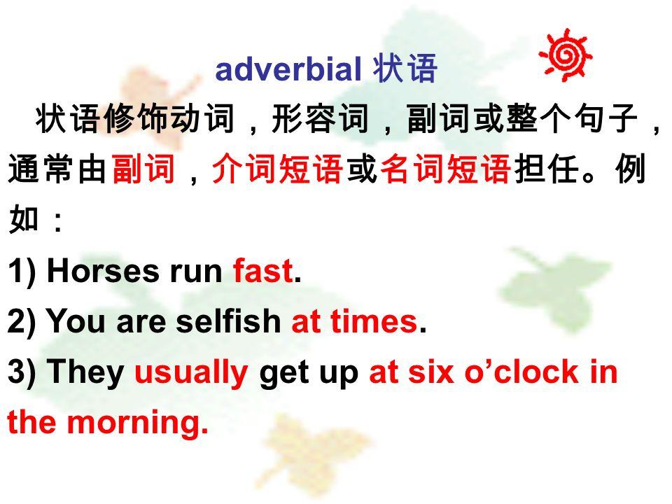 adverbial 状语 状语修饰动词,形容词,副词或整个句子, 通常由副词,介词短语或名词短语担任。例 如: 1) Horses run fast.