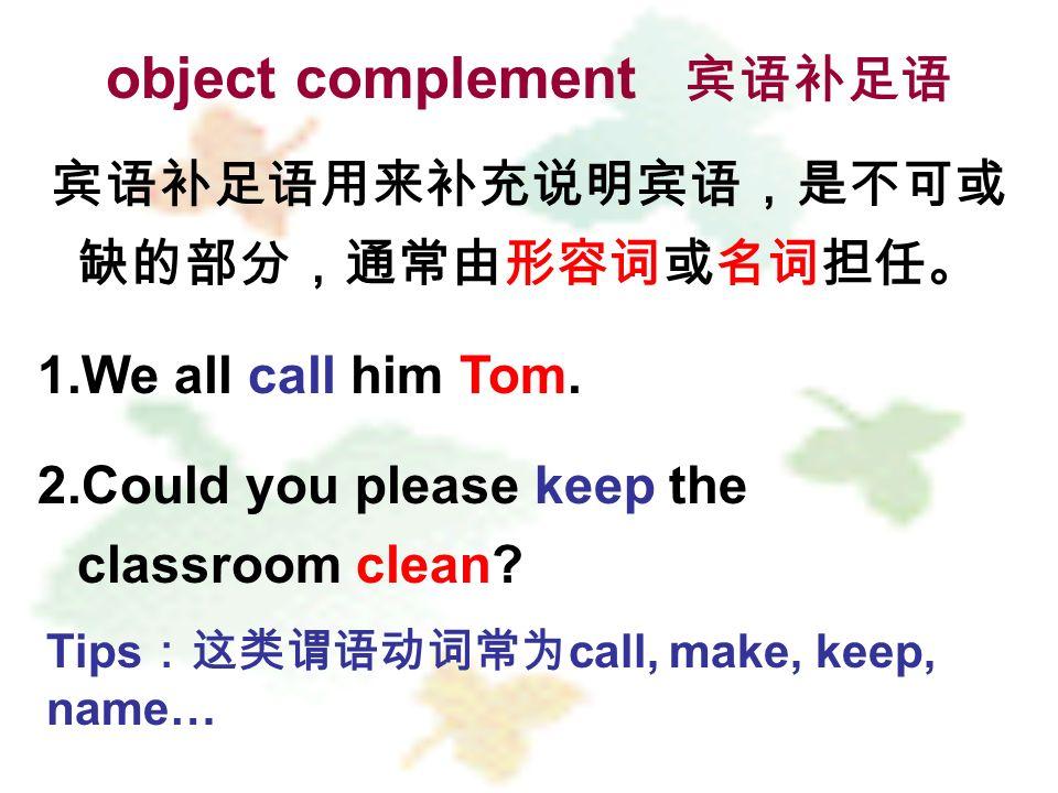 object complement 宾语补足语 宾语补足语用来补充说明宾语,是不可或 缺的部分,通常由形容词或名词担任。 1.We all call him Tom.