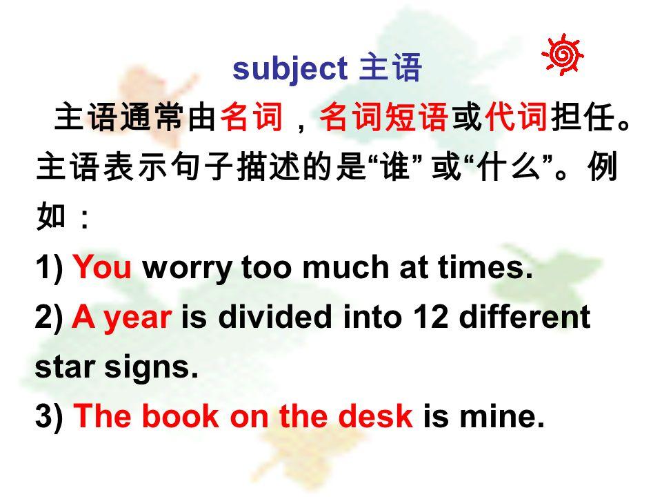 subject 主语 主语通常由名词,名词短语或代词担任。 主语表示句子描述的是 谁 或 什么 。例 如: 1) You worry too much at times.