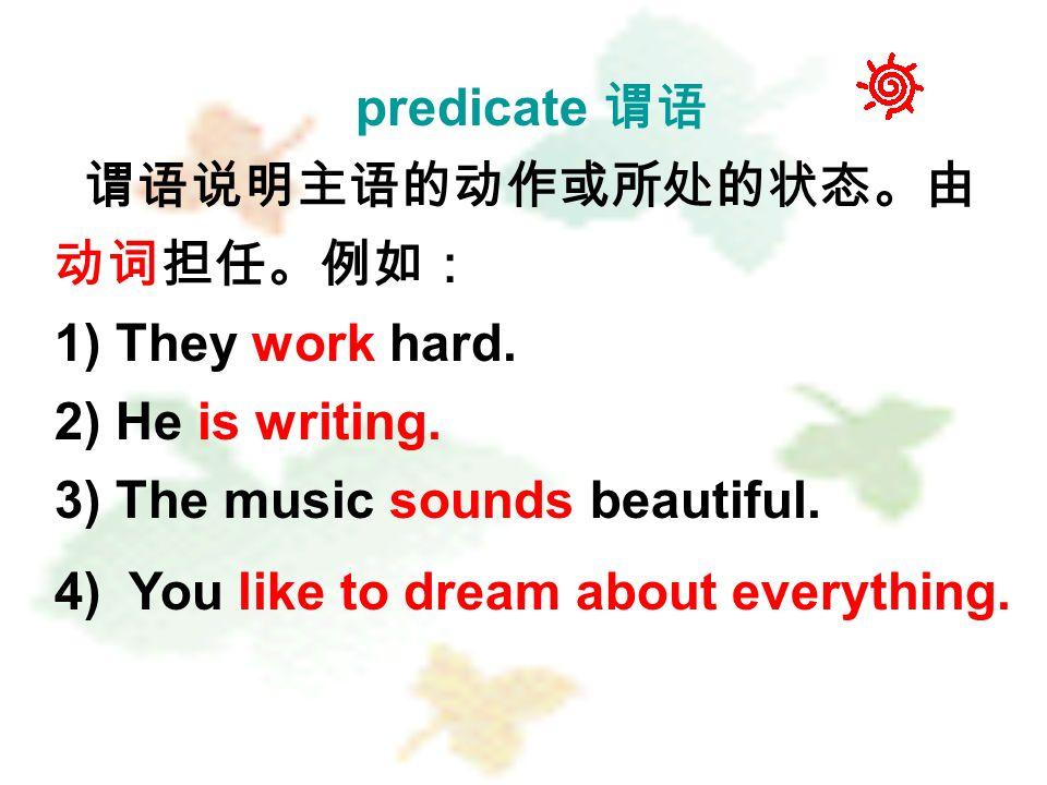 predicate 谓语 谓语说明主语的动作或所处的状态。由 动词担任。例如: 1) They work hard.