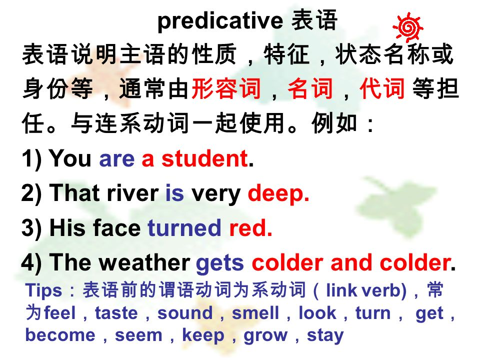 predicative 表语 表语说明主语的性质,特征,状态名称或 身份等,通常由形容词,名词,代词 等担 任。与连系动词一起使用。例如: 1) You are a student.