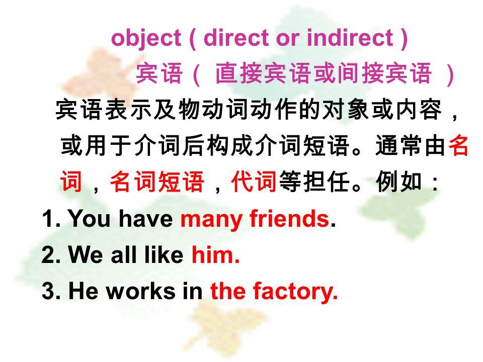 object ( direct or indirect ) 宾语( 直接宾语或间接宾语 ) 宾语表示及物动词动作的对象或内容, 或用于介词后构成介词短语。通常由名 词,名词短语,代词等担任。例如: 1.