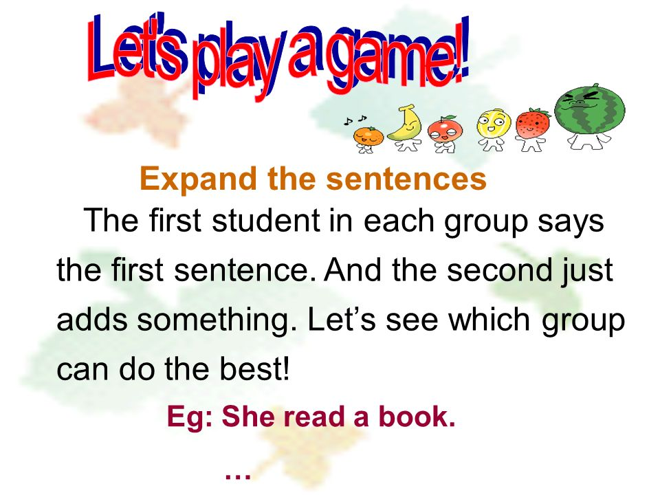 Expand the sentences The first student in each group says the first sentence.