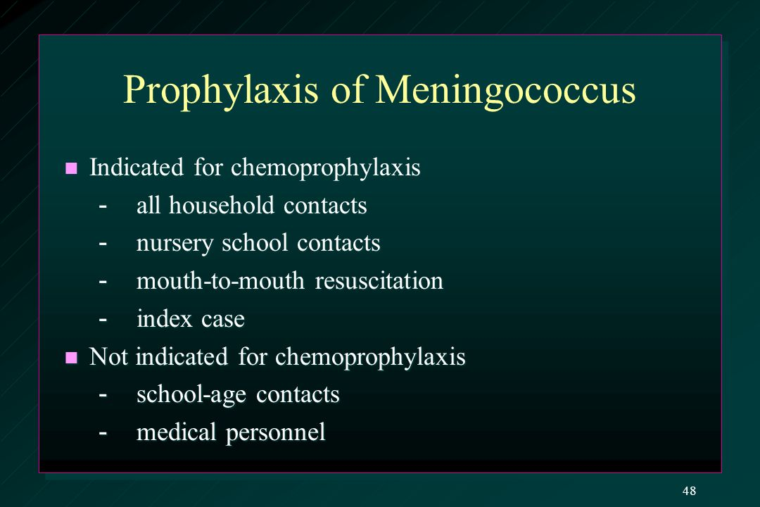 Prophylaxis of Meningococcus Indicated for chemoprophylaxis Indicated for chemoprophylaxis - all household contacts - all household contacts - nursery school contacts - nursery school contacts - mouth-to-mouth resuscitation - mouth-to-mouth resuscitation - index case - index case Not indicated for chemoprophylaxis Not indicated for chemoprophylaxis - school-age contacts - school-age contacts - medical personnel - medical personnel 48