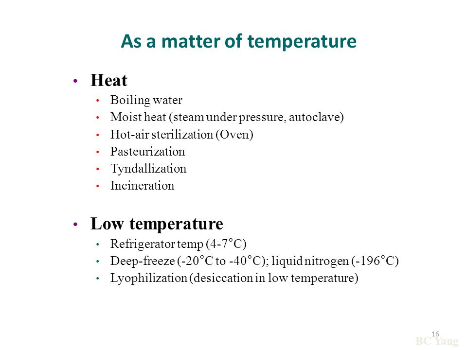 As a matter of temperature Heat Boiling water Moist heat (steam under pressure, autoclave) Hot-air sterilization (Oven) Pasteurization Tyndallization Incineration Low temperature Refrigerator temp (4-7 ° C) Deep-freeze (-20 ° C to -40 ° C); liquid nitrogen (-196 ° C) Lyophilization (desiccation in low temperature) BC Yang 16