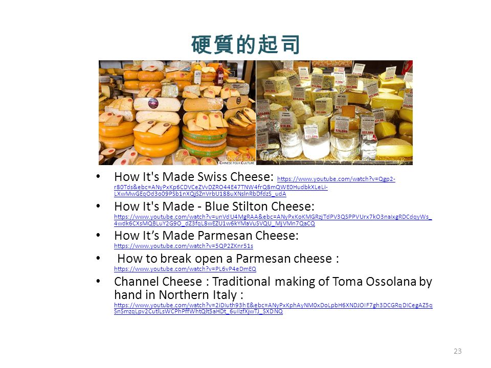 硬質的起司 How It s Made Swiss Cheese: https://www.youtube.com/watch v=Qgp2- r80Tds&ebc=ANyPxKp6CDVCeZVvDZRO44E47TNW4frQ8mQWE0HudbkXLeLi- LXwMwGEqOd3o09PSb1nXQjSZnVrbU188uXNslnRbDfdzS_udA https://www.youtube.com/watch v=Qgp2- r80Tds&ebc=ANyPxKp6CDVCeZVvDZRO44E47TNW4frQ8mQWE0HudbkXLeLi- LXwMwGEqOd3o09PSb1nXQjSZnVrbU188uXNslnRbDfdzS_udA How It s Made - Blue Stilton Cheese: https://www.youtube.com/watch v=unVdU4MgRAA&ebc=ANyPxKoKMGRzjTdPV3QSPPVUrx7kO3naIxgRDCdqyWs_ 4wdk6CXsMQBLuY2G9O_dZ3fqL8wEZU1w6kYMaVuSVQU_MjVMn7QaCQ https://www.youtube.com/watch v=unVdU4MgRAA&ebc=ANyPxKoKMGRzjTdPV3QSPPVUrx7kO3naIxgRDCdqyWs_ 4wdk6CXsMQBLuY2G9O_dZ3fqL8wEZU1w6kYMaVuSVQU_MjVMn7QaCQ How It's Made Parmesan Cheese: https://www.youtube.com/watch v=5QP2ZKnr51s https://www.youtube.com/watch v=5QP2ZKnr51s How to break open a Parmesan cheese : https://www.youtube.com/watch v=PL6vP4eDmEQ https://www.youtube.com/watch v=PL6vP4eDmEQ Channel Cheese : Traditional making of Toma Ossolana by hand in Northern Italy : https://www.youtube.com/watch v=2iDIuth93hE&ebc=ANyPxKphAyNM0xDoLpbH6XNDJOIF7gh3DCGRqDICegAZ5q SnSmzqLpv2CutlLsWCPhPffWhtQlt5aHDt_6uIIzfXjwTJ_SXDNQ https://www.youtube.com/watch v=2iDIuth93hE&ebc=ANyPxKphAyNM0xDoLpbH6XNDJOIF7gh3DCGRqDICegAZ5q SnSmzqLpv2CutlLsWCPhPffWhtQlt5aHDt_6uIIzfXjwTJ_SXDNQ 23