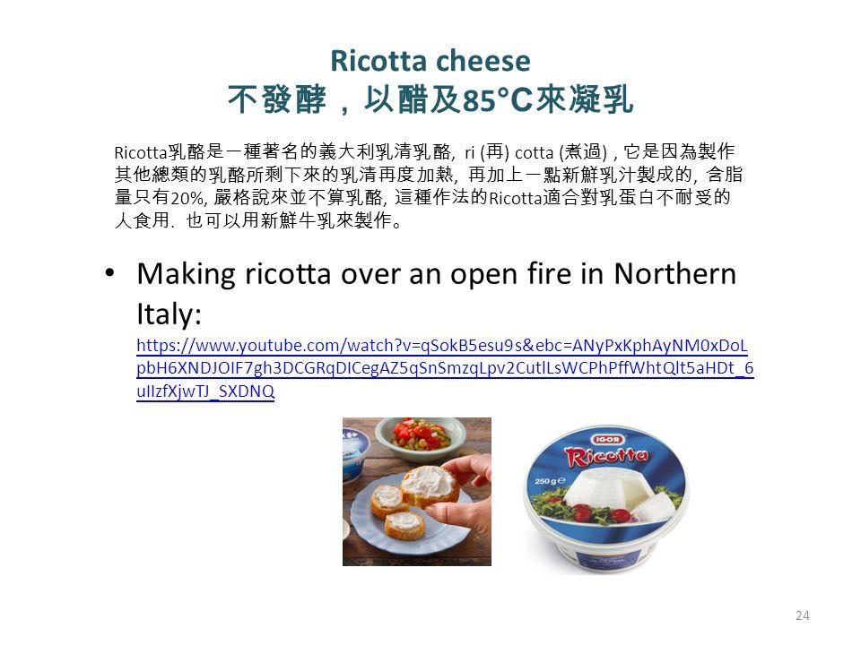 Ricotta cheese 不發酵,以醋及 85 °C 來凝乳 Making ricotta over an open fire in Northern Italy: https://www.youtube.com/watch v=qSokB5esu9s&ebc=ANyPxKphAyNM0xDoL pbH6XNDJOIF7gh3DCGRqDICegAZ5qSnSmzqLpv2CutlLsWCPhPffWhtQlt5aHDt_6 uIIzfXjwTJ_SXDNQ https://www.youtube.com/watch v=qSokB5esu9s&ebc=ANyPxKphAyNM0xDoL pbH6XNDJOIF7gh3DCGRqDICegAZ5qSnSmzqLpv2CutlLsWCPhPffWhtQlt5aHDt_6 uIIzfXjwTJ_SXDNQ 24 Ricotta 乳酪是一種著名的義大利乳清乳酪, ri ( 再 ) cotta ( 煮過 ), 它是因為製作 其他總類的乳酪所剩下來的乳清再度加熱, 再加上一點新鮮乳汁製成的, 含脂 量只有 20%, 嚴格說來並不算乳酪, 這種作法的 Ricotta 適合對乳蛋白不耐受的 人食用.