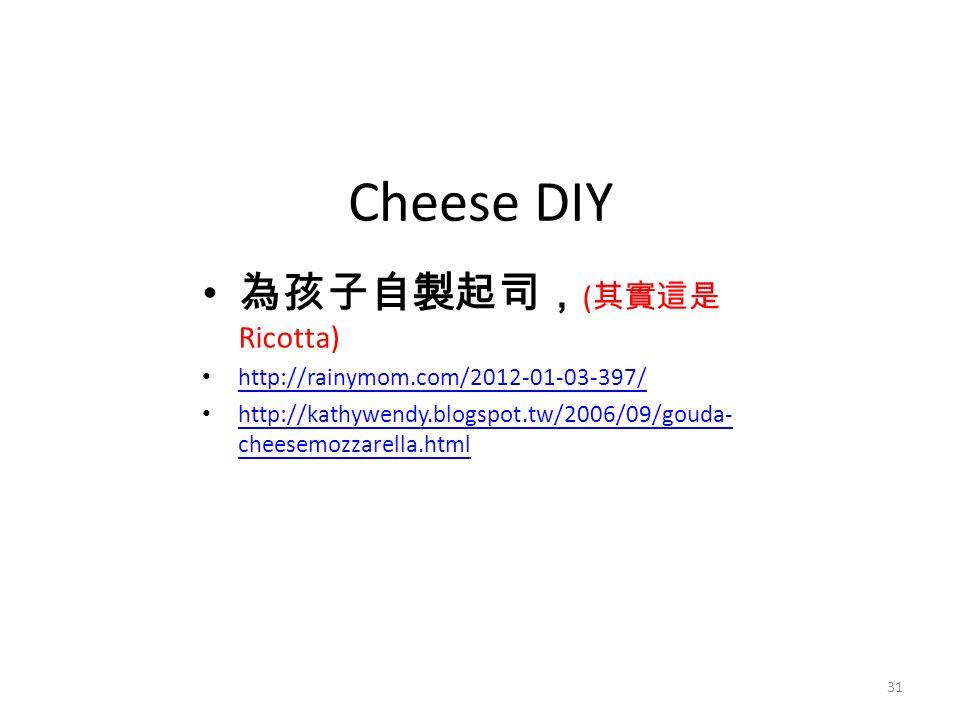 Cheese DIY 為孩子自製起司, ( 其實這是 Ricotta) http://rainymom.com/2012-01-03-397/ http://kathywendy.blogspot.tw/2006/09/gouda- cheesemozzarella.html http://kathywendy.blogspot.tw/2006/09/gouda- cheesemozzarella.html 31