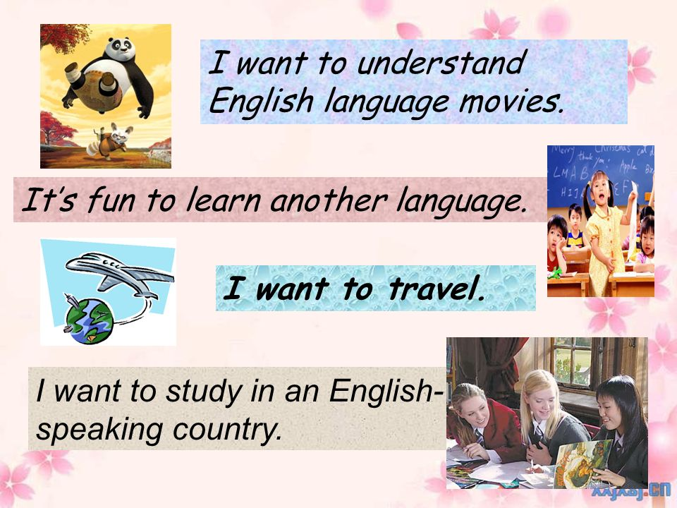 I want to understand English language movies. It's fun to learn another language.