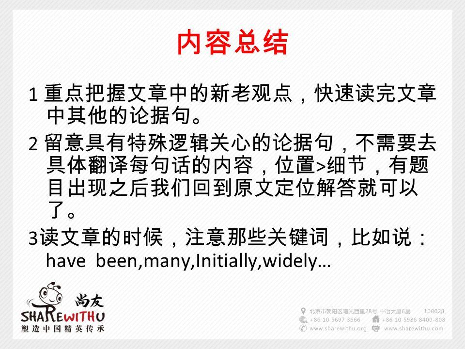 内容总结 1 重点把握文章中的新老观点,快速读完文章 中其他的论据句。 2 留意具有特殊逻辑关心的论据句,不需要去 具体翻译每句话的内容,位置 > 细节,有题 目出现之后我们回到原文定位解答就可以 了。 3 读文章的时候,注意那些关键词,比如说: have been,many,Initially,widely…
