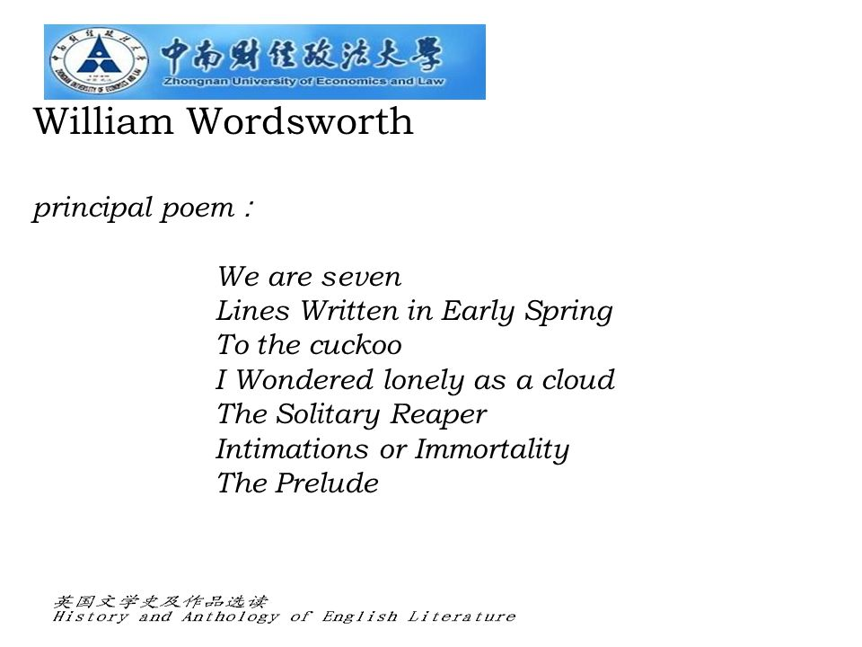William Wordsworth principal poem : We are seven Lines Written in Early Spring To the cuckoo I Wondered lonely as a cloud The Solitary Reaper Intimations or Immortality The Prelude