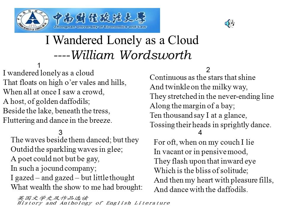 I Wandered Lonely as a Cloud ----William Wordsworth I wandered lonely as a cloud That floats on high o'er vales and hills, When all at once I saw a crowd, A host, of golden daffodils; Beside the lake, beneath the tress, Fluttering and dance in the breeze.