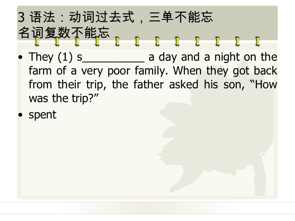 3 语法:动词过去式,三单不能忘 名词复数不能忘 They (1) s__________ a day and a night on the farm of a very poor family.