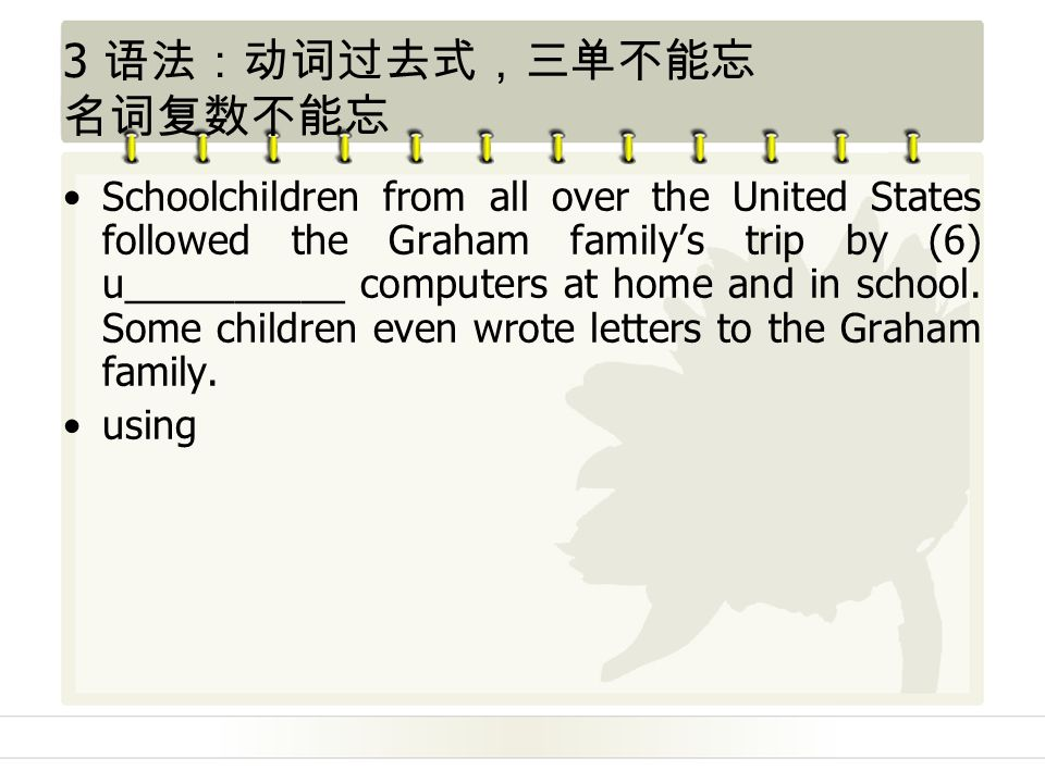 3 语法:动词过去式,三单不能忘 名词复数不能忘 Schoolchildren from all over the United States followed the Graham family's trip by (6) u__________ computers at home and in school.