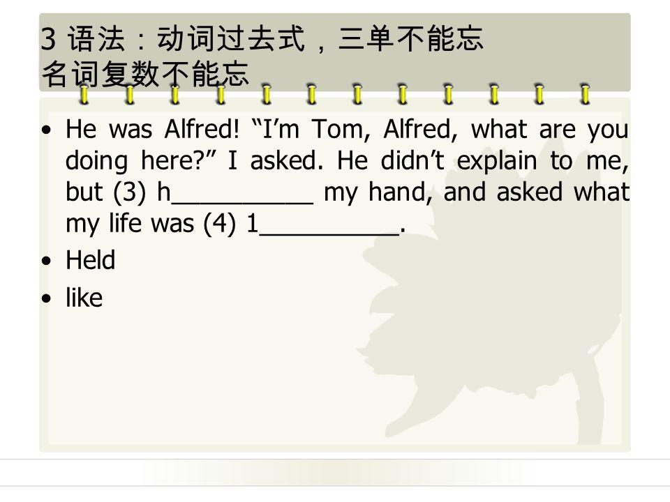 3 语法:动词过去式,三单不能忘 名词复数不能忘 He was Alfred. I'm Tom, Alfred, what are you doing here I asked.