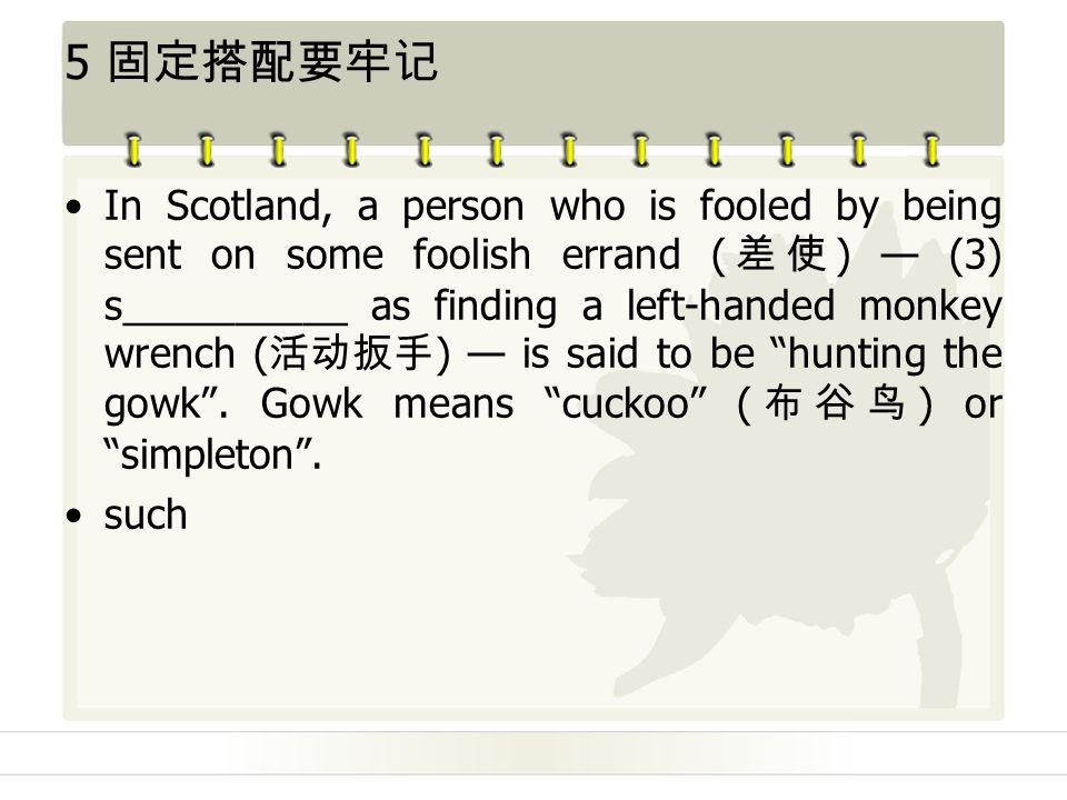 5 固定搭配要牢记 In Scotland, a person who is fooled by being sent on some foolish errand ( 差使 ) — (3) s__________ as finding a left-handed monkey wrench ( 活动扳手 ) — is said to be hunting the gowk .