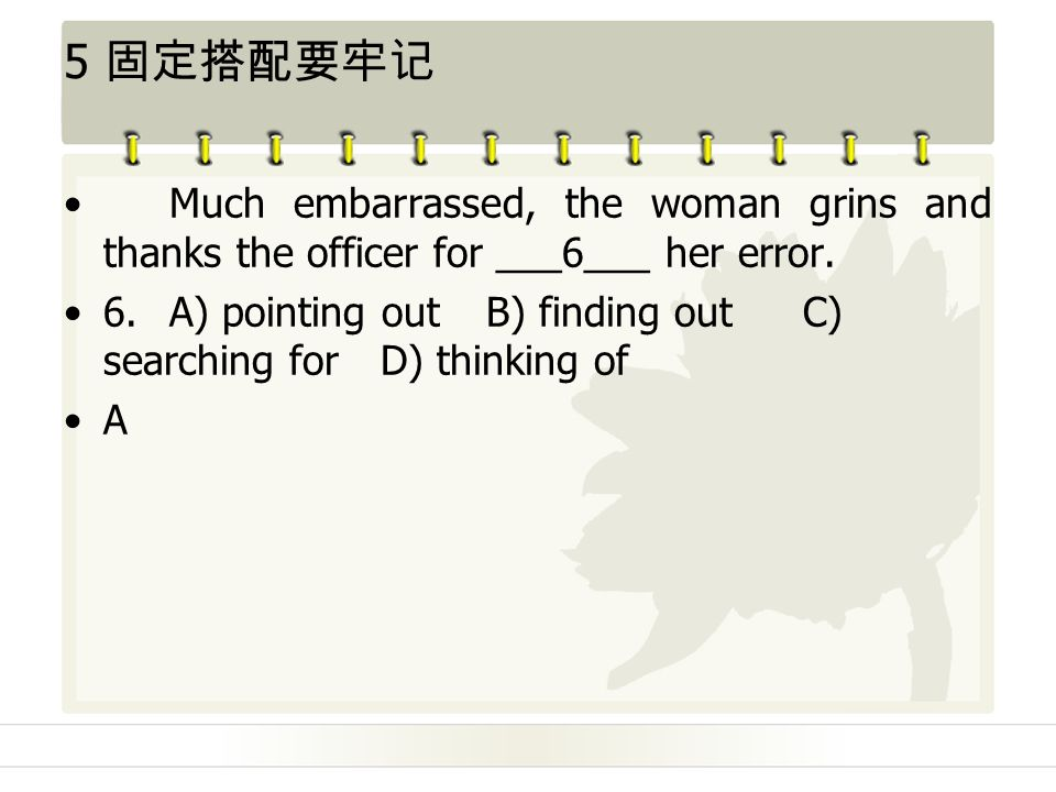5 固定搭配要牢记 Much embarrassed, the woman grins and thanks the officer for ___6___ her error.
