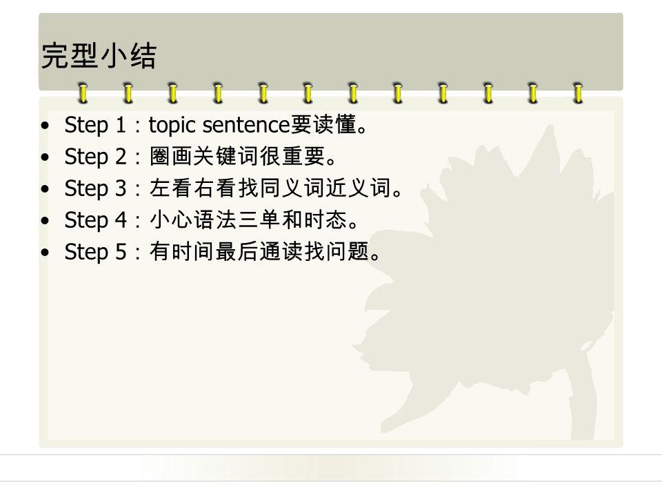完型小结 Step 1 : topic sentence 要读懂。 Step 2 :圈画关键词很重要。 Step 3 :左看右看找同义词近义词。 Step 4 :小心语法三单和时态。 Step 5 :有时间最后通读找问题。