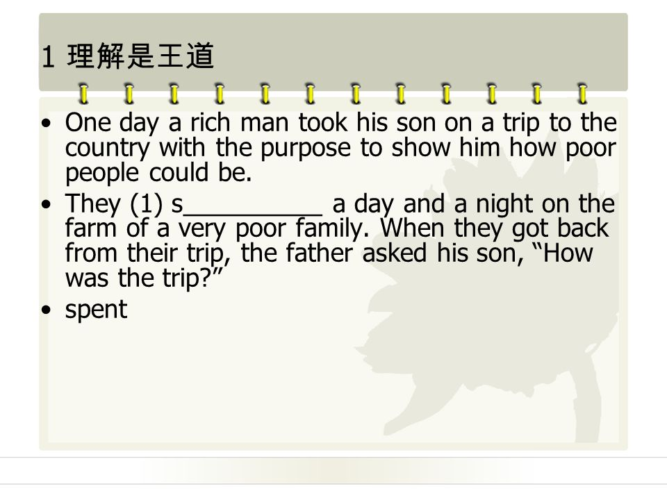 1 理解是王道 One day a rich man took his son on a trip to the country with the purpose to show him how poor people could be.