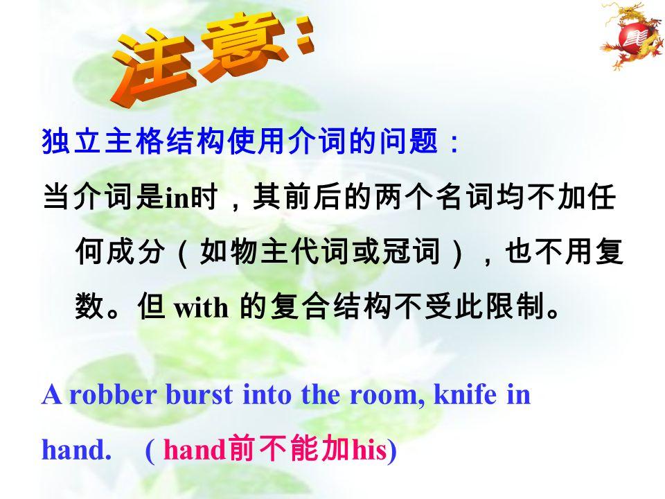 独立主格结构使用介词的问题: 当介词是 in 时,其前后的两个名词均不加任 何成分(如物主代词或冠词),也不用复 数。但 with 的复合结构不受此限制。 A robber burst into the room, knife in hand.