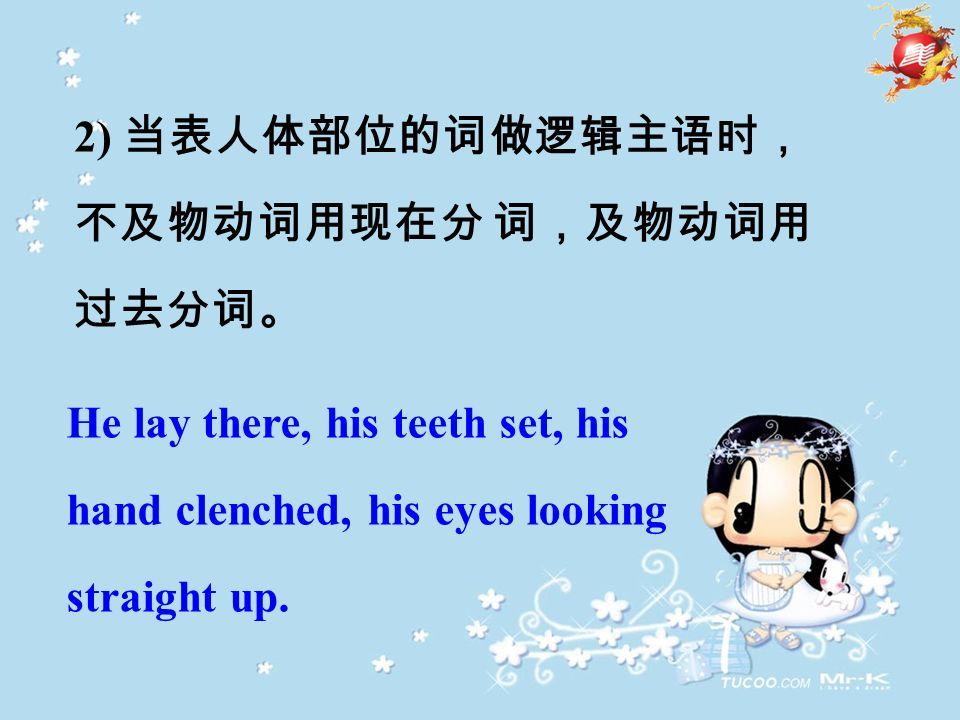 2) 当表人体部位的词做逻辑主语时, 不及物动词用现在分 词,及物动词用 过去分词。 He lay there, his teeth set, his hand clenched, his eyes looking straight up.