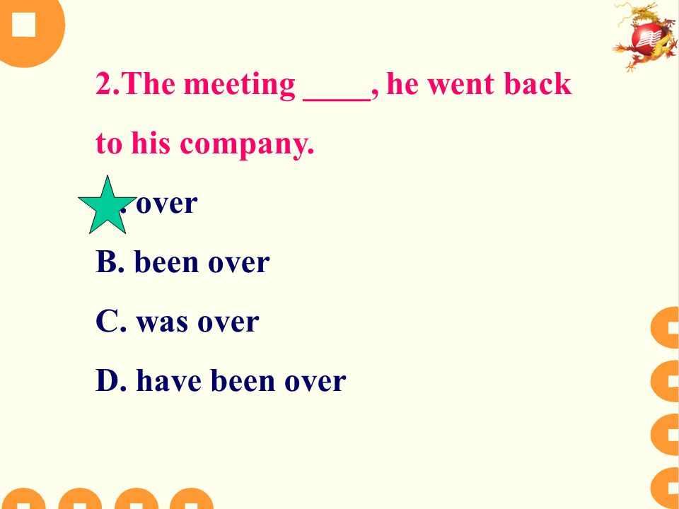 2.The meeting ____, he went back to his company. A. over B. been over C. was over D. have been over