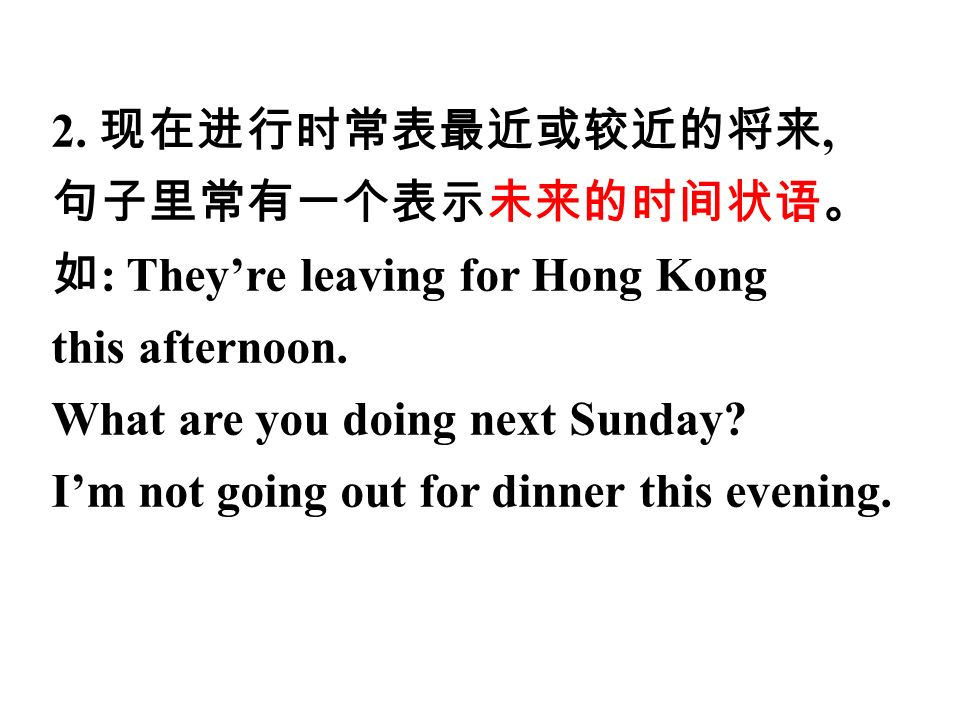 2. 现在进行时常表最近或较近的将来, 句子里常有一个表示未来的时间状语。 如 : They're leaving for Hong Kong this afternoon.