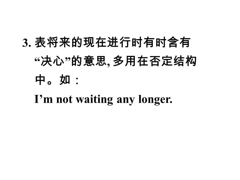3. 表将来的现在进行时有时含有 决心 的意思, 多用在否定结构 中。如: I'm not waiting any longer.
