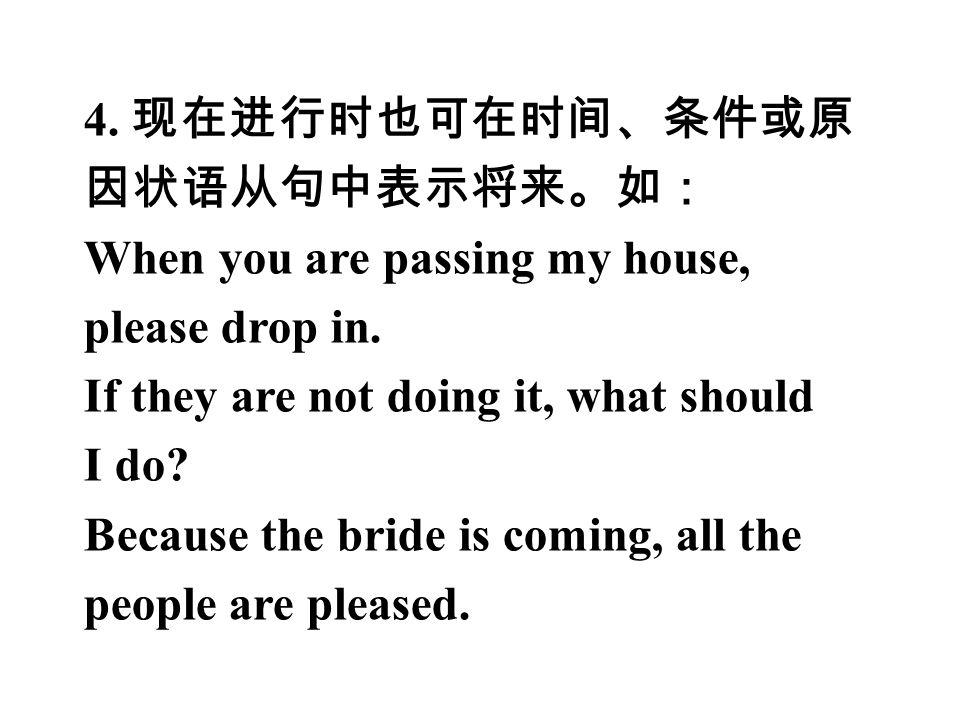4. 现在进行时也可在时间、条件或原 因状语从句中表示将来。如: When you are passing my house, please drop in.
