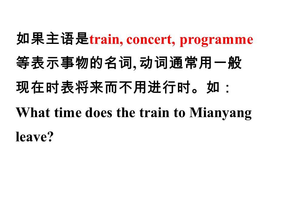 如果主语是 train, concert, programme 等表示事物的名词, 动词通常用一般 现在时表将来而不用进行时。如: What time does the train to Mianyang leave
