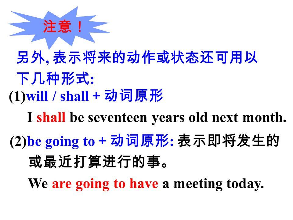 另外, 表示将来的动作或状态还可用以 下几种形式 : 注意! (1)will / shall +动词原形 I shall be seventeen years old next month.