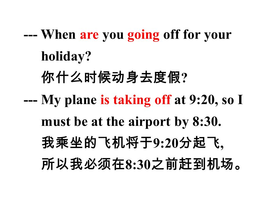 --- When are you going off for your holiday. 你什么时候动身去度假 .