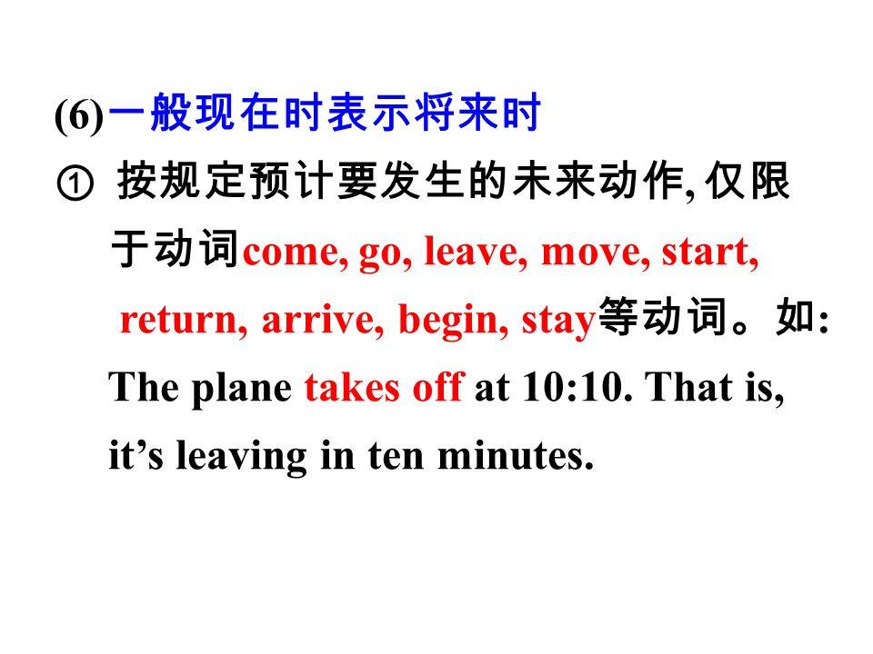 (6) 一般现在时表示将来时 ①按规定预计要发生的未来动作, 仅限 于动词 come, go, leave, move, start, return, arrive, begin, stay 等动词。如 : The plane takes off at 10:10.