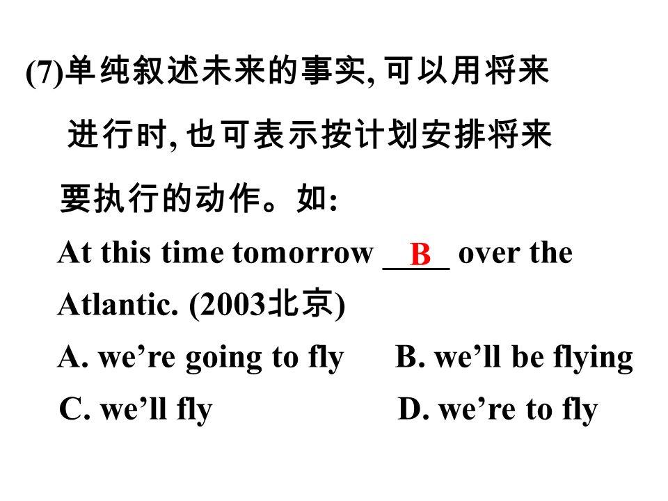 (7) 单纯叙述未来的事实, 可以用将来 进行时, 也可表示按计划安排将来 要执行的动作。如 : At this time tomorrow ____ over the Atlantic.