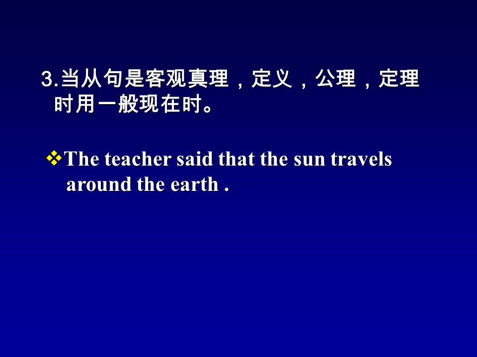 3. 当从句是客观真理,定义,公理,定理 时用一般现在时。 时用一般现在时。  The teacher said that the sun travels around the earth.