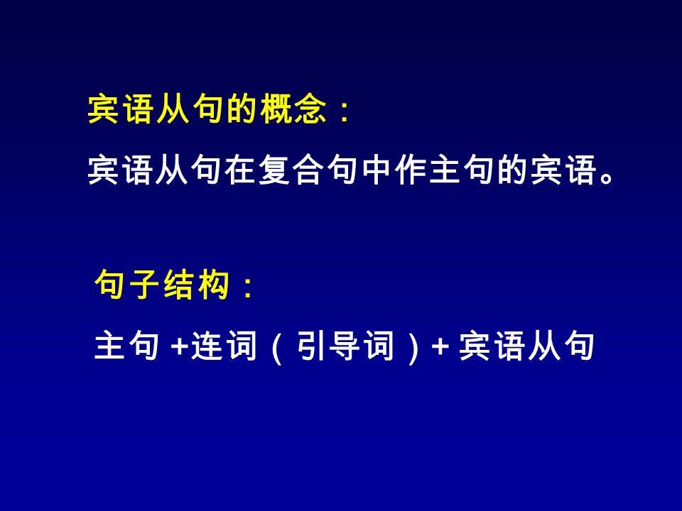 宾语从句的概念: 宾语从句在复合句中作主句的宾语。 句子结构: 主句 + 连词(引导词) + 宾语从句