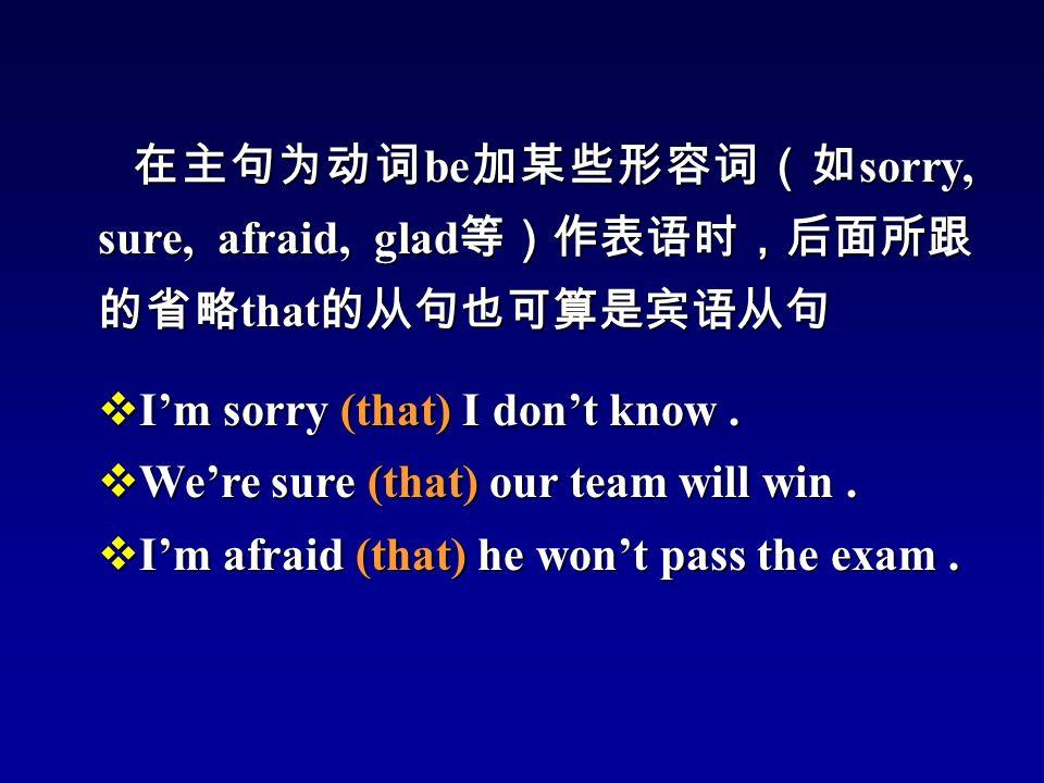 在主句为动词 be 加某些形容词(如 sorry, sure, afraid, glad 等)作表语时,后面所跟 的省略 that 的从句也可算是宾语从句  I'm sorry (that) I don't know.