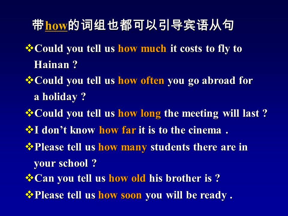 带 how 的词组也都可以引导宾语从句 带 how 的词组也都可以引导宾语从句  Could you tell us how often you go abroad for a holiday .
