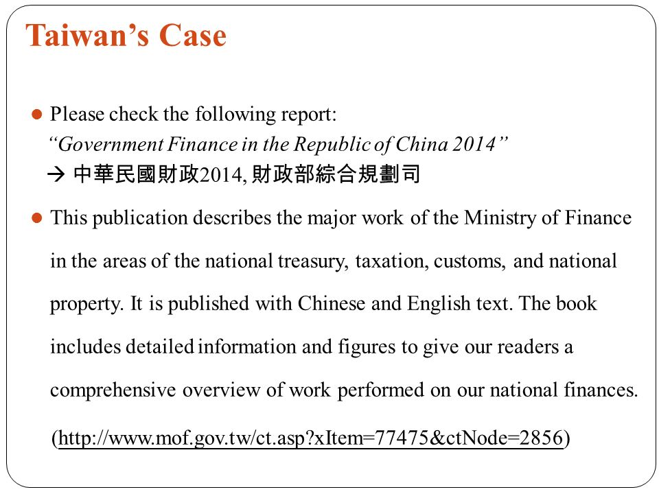 Taiwan's Case Please check the following report: Government Finance in the Republic of China 2014  中華民國財政 2014, 財政部綜合規劃司 This publication describes the major work of the Ministry of Finance in the areas of the national treasury, taxation, customs, and national property.