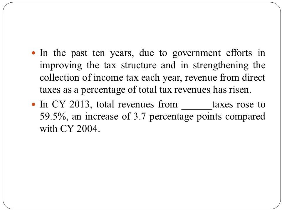 50 In the past ten years, due to government efforts in improving the tax structure and in strengthening the collection of income tax each year, revenue from direct taxes as a percentage of total tax revenues has risen.