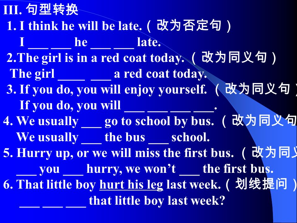 III. 句型转换 1. I think he will be late. (改为否定句) I ___ ___ he ___ ___ late.