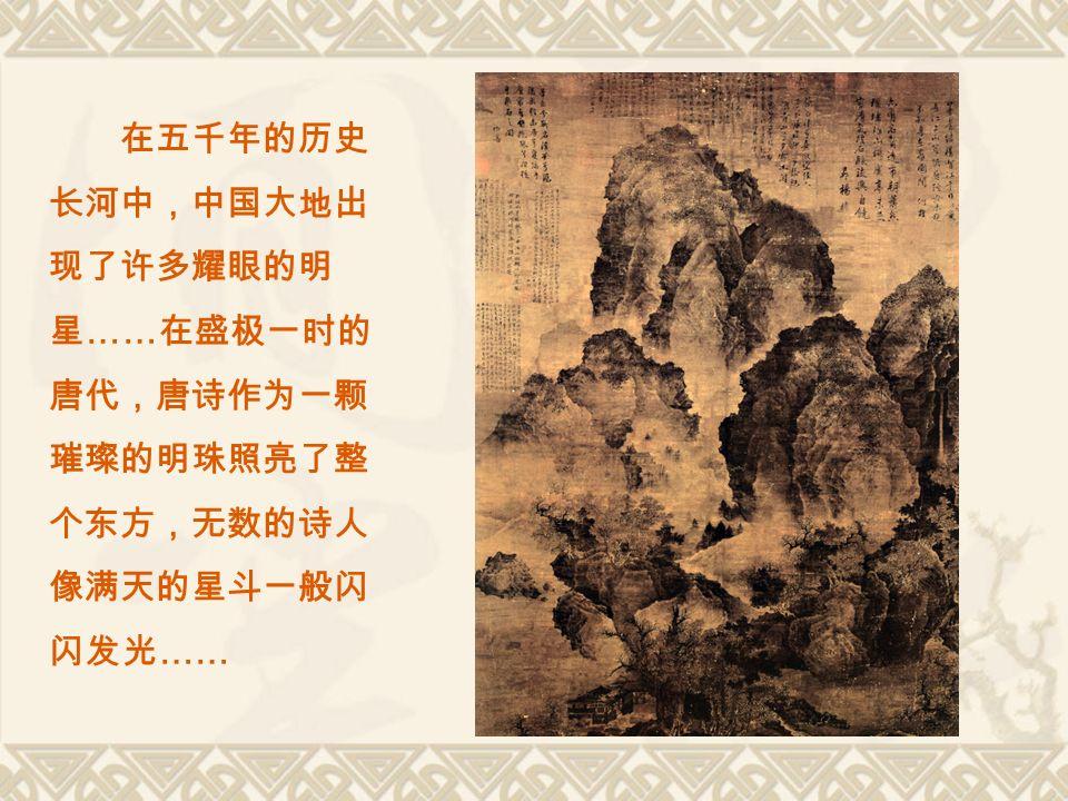 在五千年的历史 长河中,中国大地出 现了许多耀眼的明 星 …… 在盛极一时的 唐代,唐诗作为一颗 璀璨的明珠照亮了整 个东方,无数的诗人 像满天的星斗一般闪 闪发光 ……