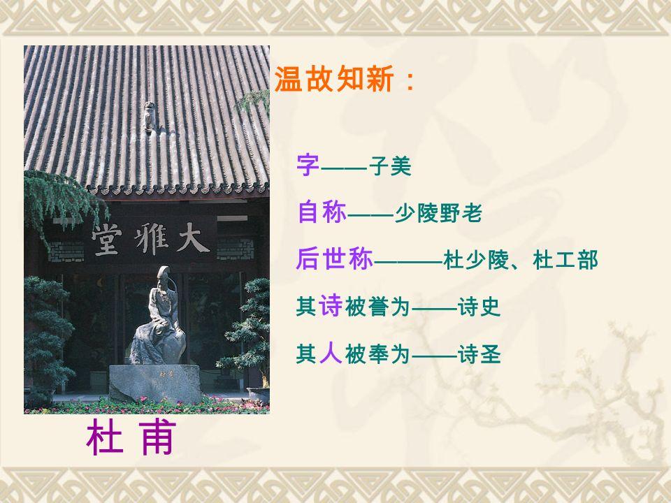 温故知新: 杜 甫 杜 甫 字 —— 子美 自称 —— 少陵野老 后世称 ——— 杜少陵、杜工部 其 诗 被誉为 —— 诗史 其 人 被奉为 —— 诗圣