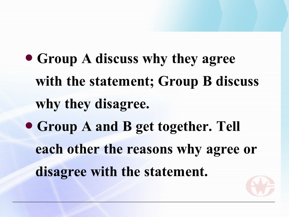 ● Group A discuss why they agree with the statement; Group B discuss why they disagree.