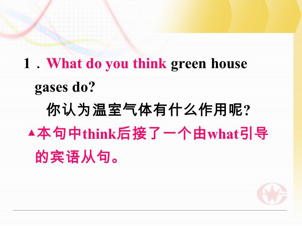 1 . What do you think green house gases do 你认为温室气体有什么作用呢 ▲ 本句中 think 后接了一个由 what 引导 的宾语从句。